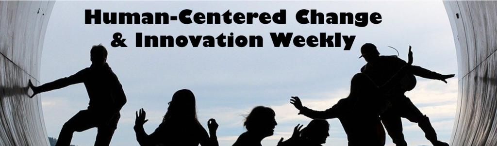 Human-Centered Change and Innovation Weekly Newsletter
